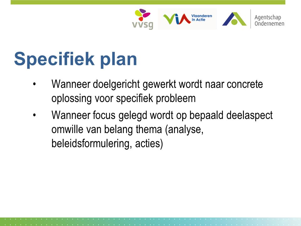 Specifiek plan Wanneer doelgericht gewerkt wordt naar concrete oplossing voor specifiek probleem.