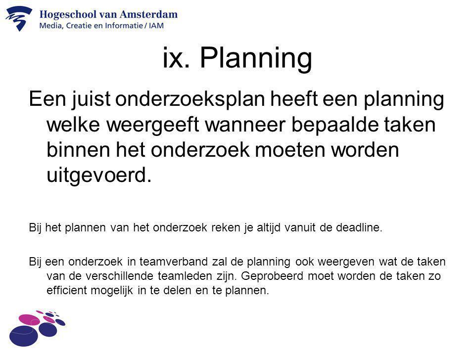 ix. Planning Een juist onderzoeksplan heeft een planning welke weergeeft wanneer bepaalde taken binnen het onderzoek moeten worden uitgevoerd.