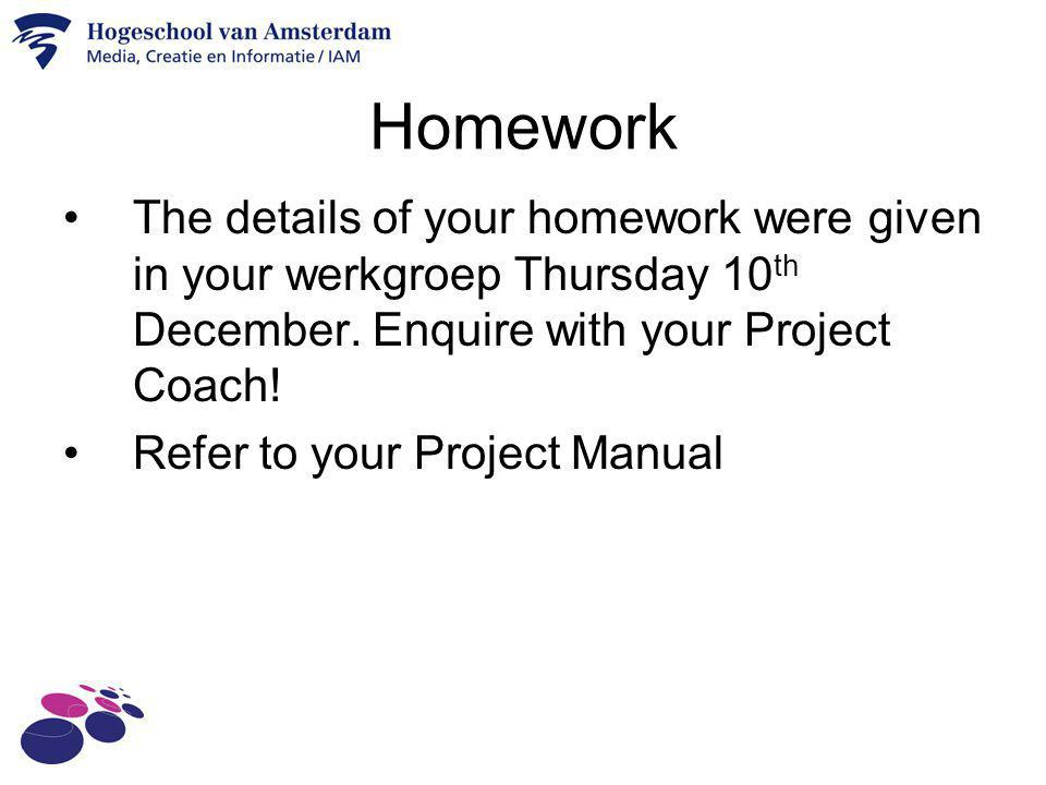 Homework The details of your homework were given in your werkgroep Thursday 10th December. Enquire with your Project Coach!