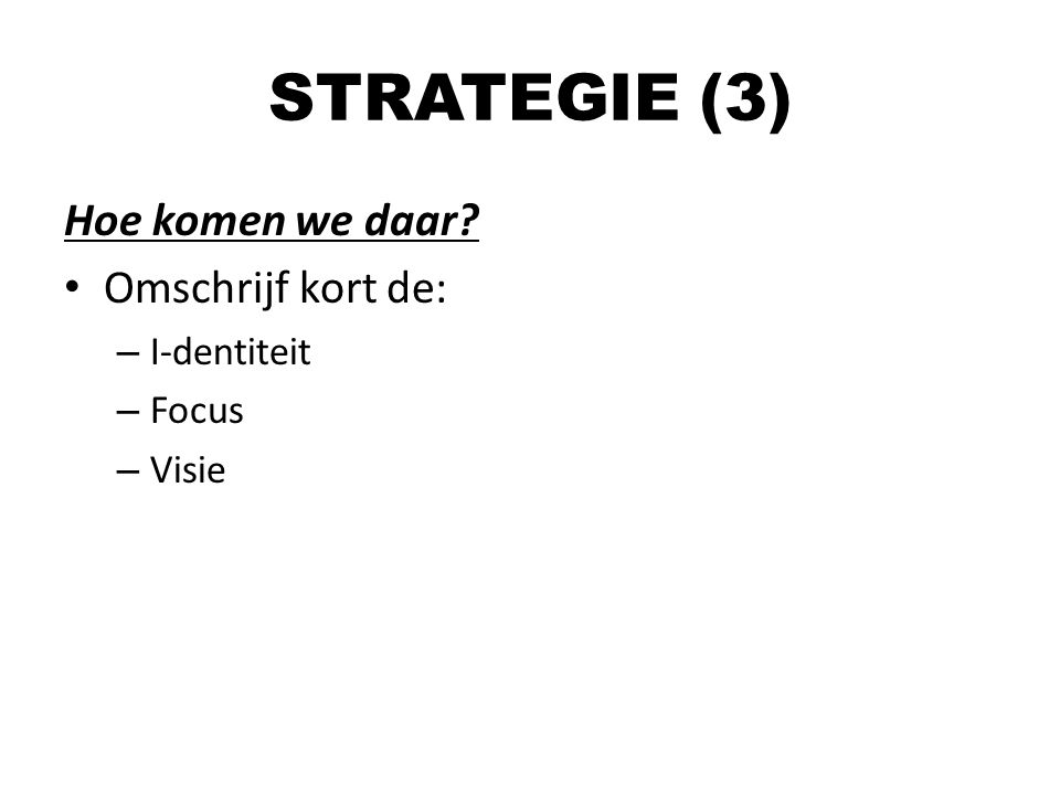 STRATEGIE (3) Hoe komen we daar Omschrijf kort de: I-dentiteit Focus