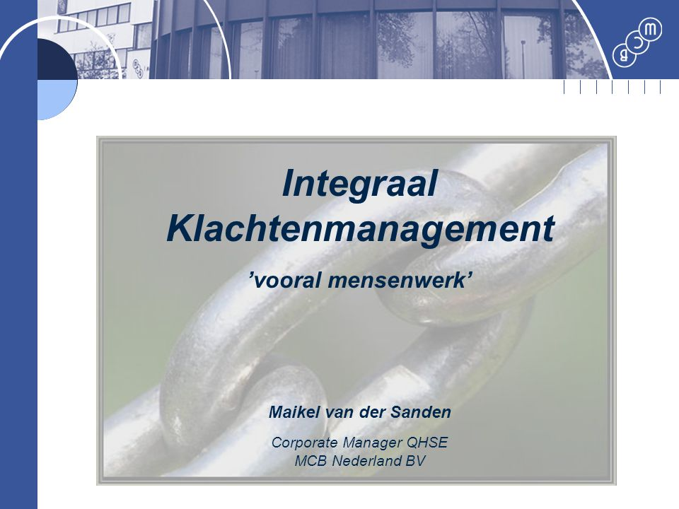 Integraal Klachtenmanagement 'vooral mensenwerk' Maikel van der Sanden Corporate Manager QHSE MCB Nederland BV