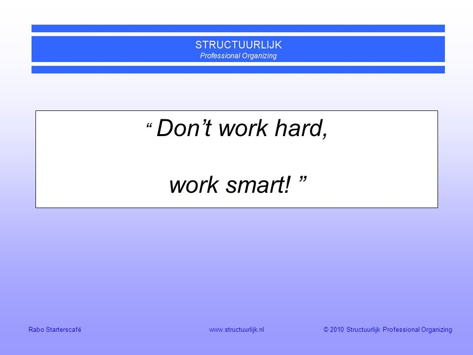Don't work hard, work smart!