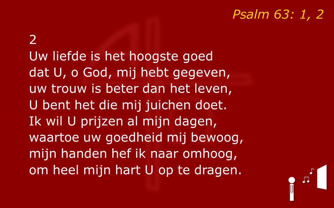 Psalm 63: 1, 2 2. Uw liefde is het hoogste goed. dat U, o God, mij hebt gegeven, uw trouw is beter dan het leven,