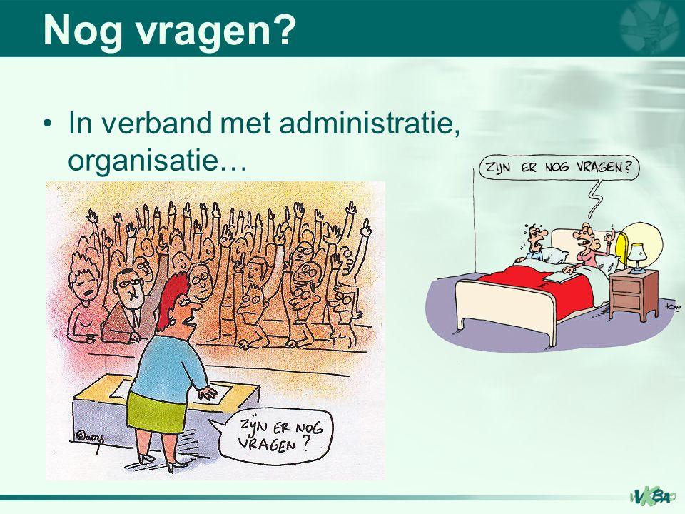 Nog vragen In verband met administratie, organisatie…