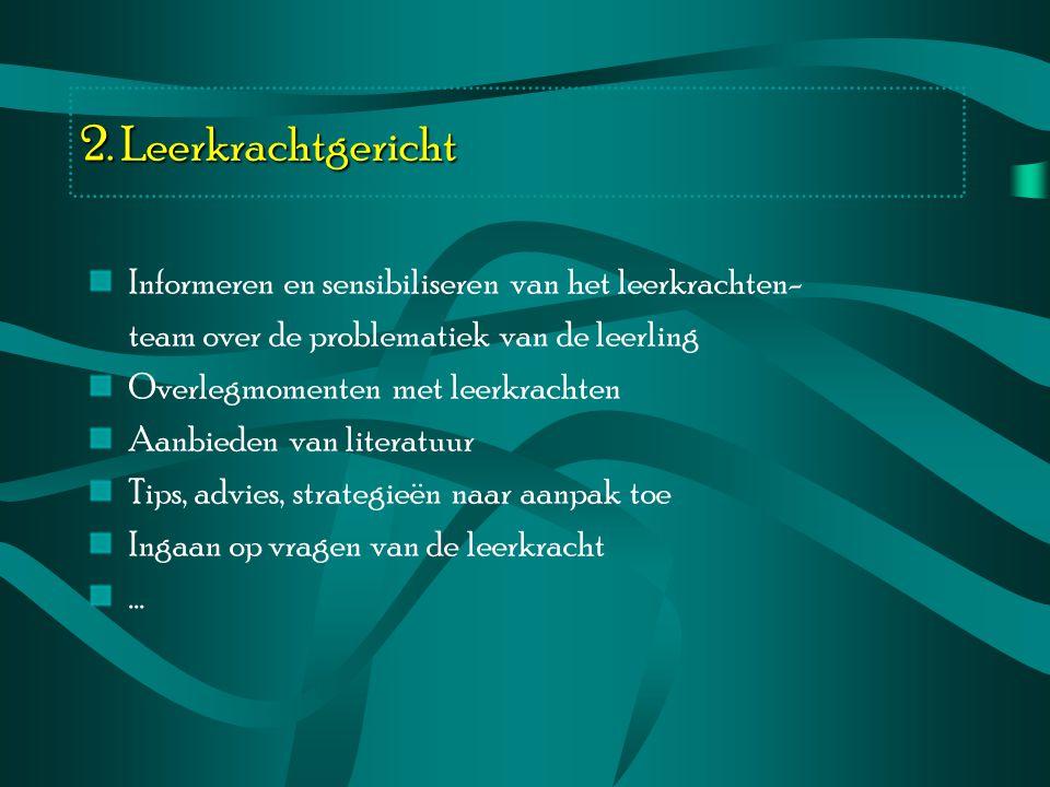 2. Leerkrachtgericht Informeren en sensibiliseren van het leerkrachten- team over de problematiek van de leerling.