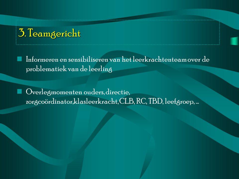 3. Teamgericht Informeren en sensibiliseren van het leerkrachtenteam over de problematiek van de leerling.