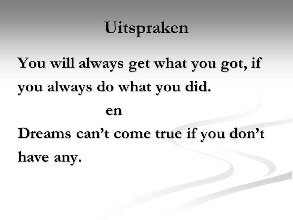 Uitspraken You will always get what you got, if