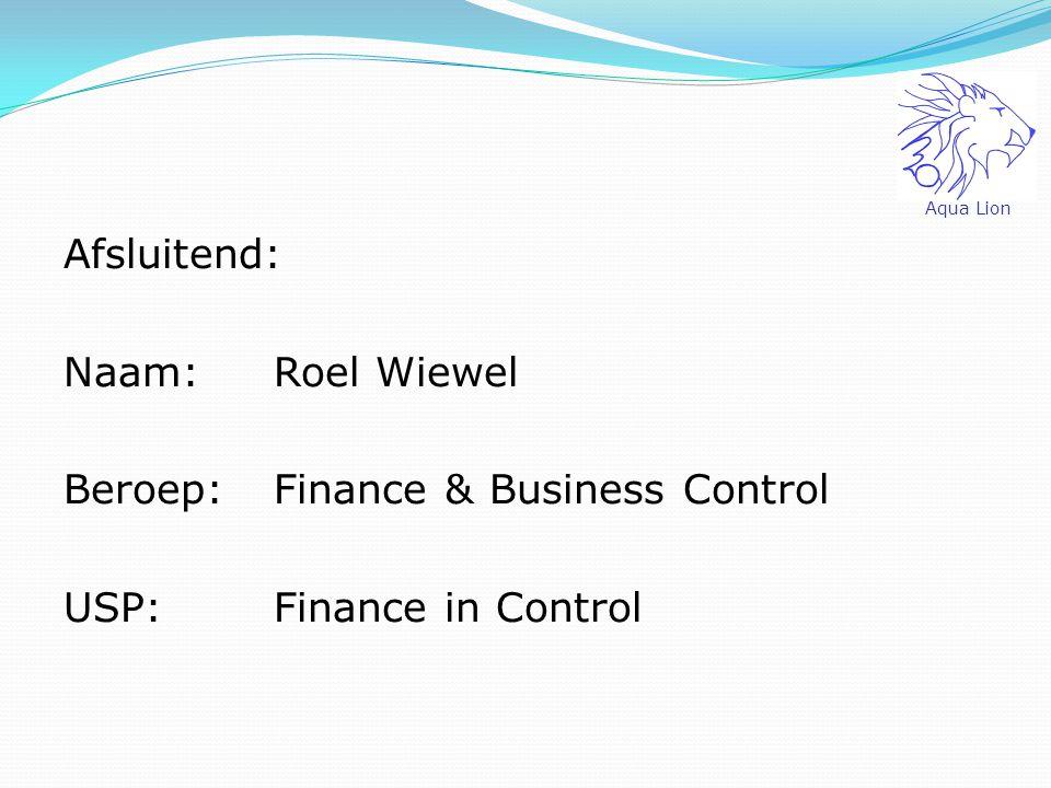 Aqua Lion Afsluitend: Naam: Roel Wiewel Beroep: Finance & Business Control USP: Finance in Control