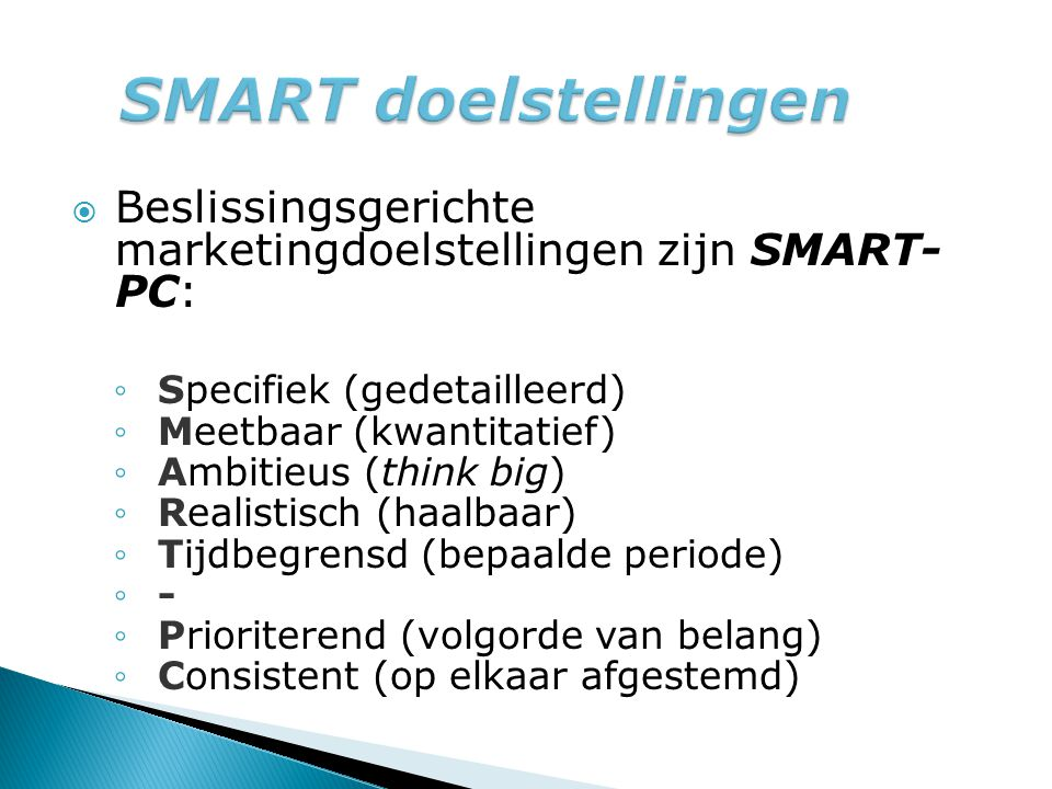 SMART doelstellingen Beslissingsgerichte marketingdoelstellingen zijn SMART- PC: Specifiek (gedetailleerd)