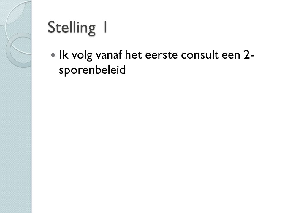 Stelling 1 Ik volg vanaf het eerste consult een 2- sporenbeleid
