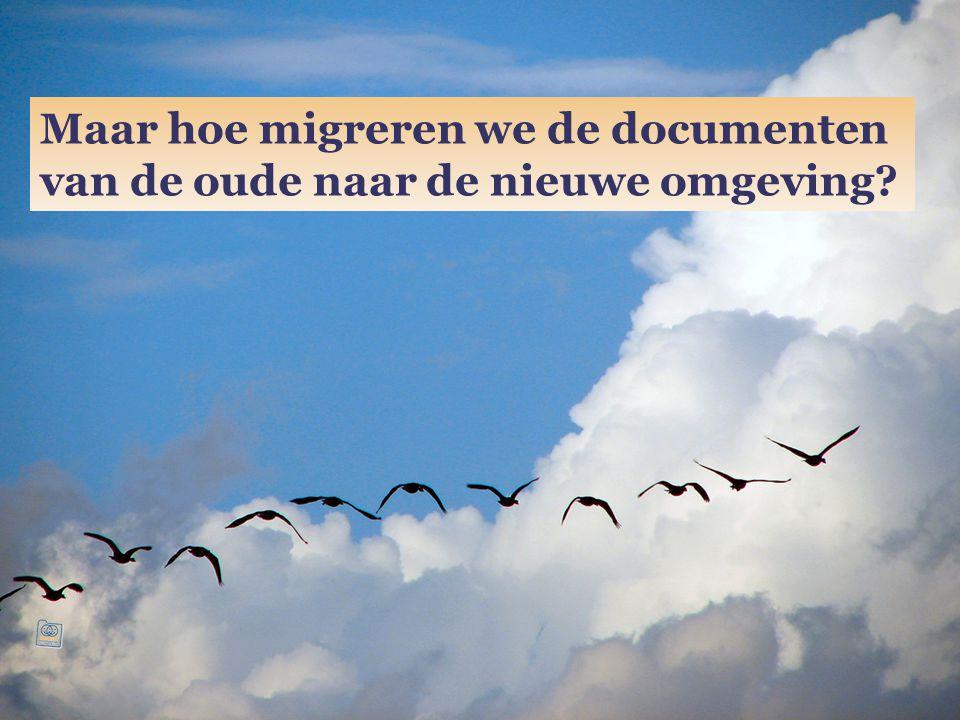 Maar hoe migreren we de documenten van de oude naar de nieuwe omgeving