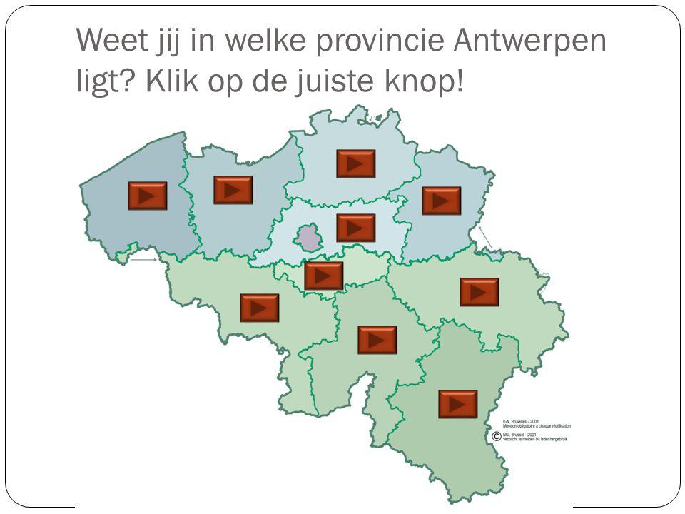 Weet jij in welke provincie Antwerpen ligt Klik op de juiste knop!