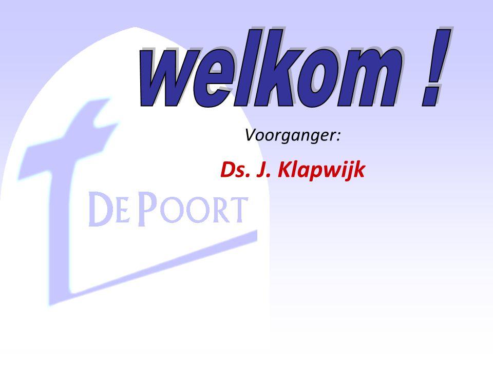 welkom ! Voorganger: Ds. J. Klapwijk