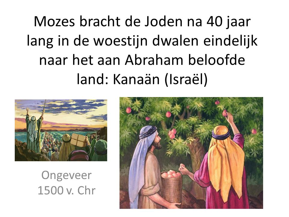 Mozes bracht de Joden na 40 jaar lang in de woestijn dwalen eindelijk naar het aan Abraham beloofde land: Kanaän (Israël)