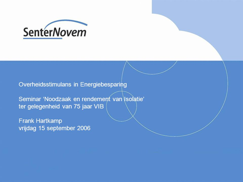 Overheidsstimulans in Energiebesparing Seminar 'Noodzaak en rendement van Isolatie' ter gelegenheid van 75 jaar VIB Frank Hartkamp vrijdag 15 september 2006