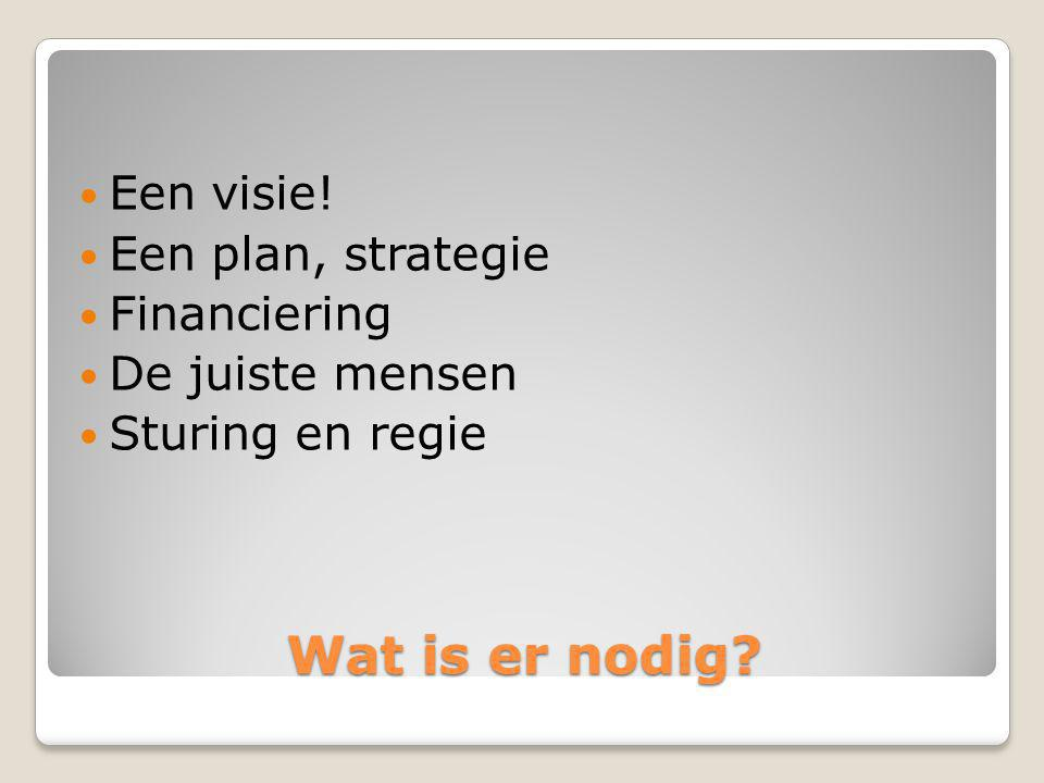Wat is er nodig Een visie! Een plan, strategie Financiering