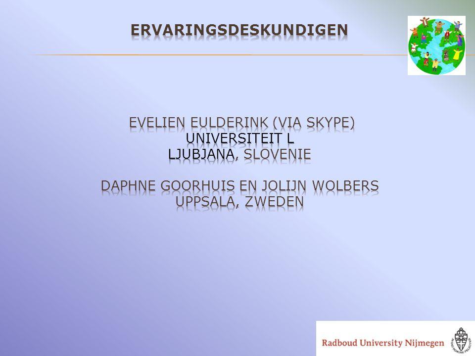 Ervaringsdeskundigen Evelien Eulderink (via skype) Universiteit L LJubjana, Slovenie Daphne Goorhuis en Jolijn Wolbers Uppsala, Zweden