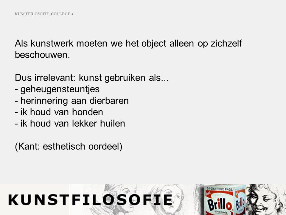 KUNSTFILOSOFIE COLLEGE 4 Als kunstwerk moeten we het object alleen op zichzelf beschouwen.
