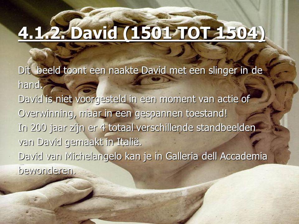 4.1.2. David (1501 TOT 1504) Dit beeld toont een naakte David met een slinger in de. hand. David is niet voorgesteld in een moment van actie of.