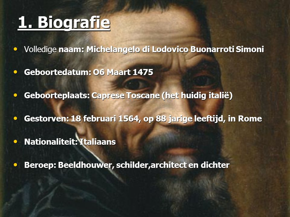 1. Biografie Volledige naam: Michelangelo di Lodovico Buonarroti Simoni. Geboortedatum: O6 Maart 1475.