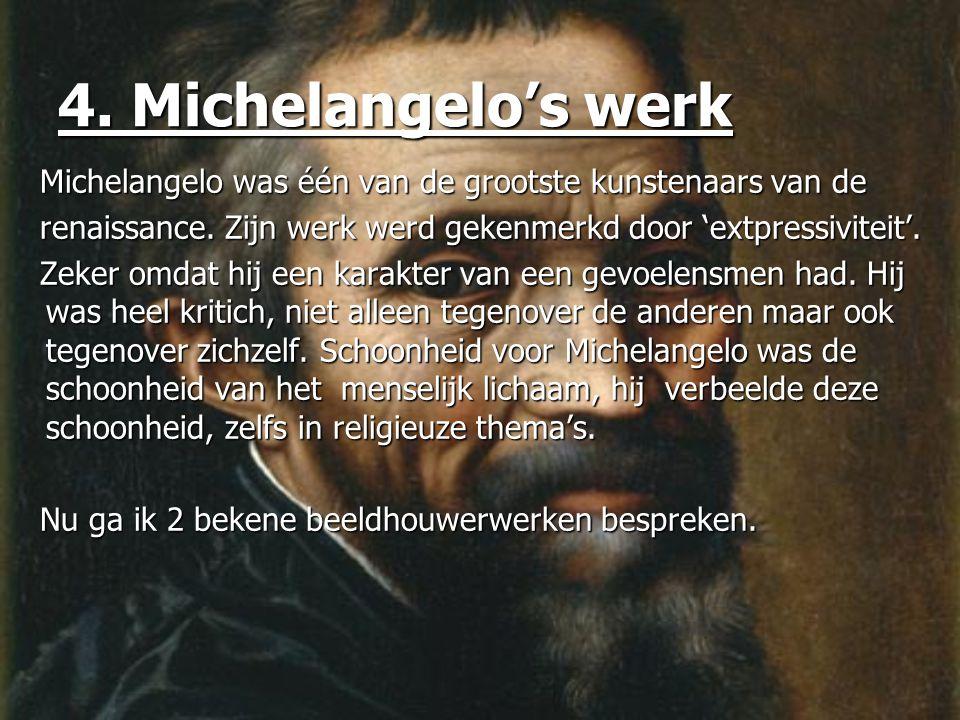 4. Michelangelo's werk Michelangelo was één van de grootste kunstenaars van de. renaissance. Zijn werk werd gekenmerkd door 'extpressiviteit'.