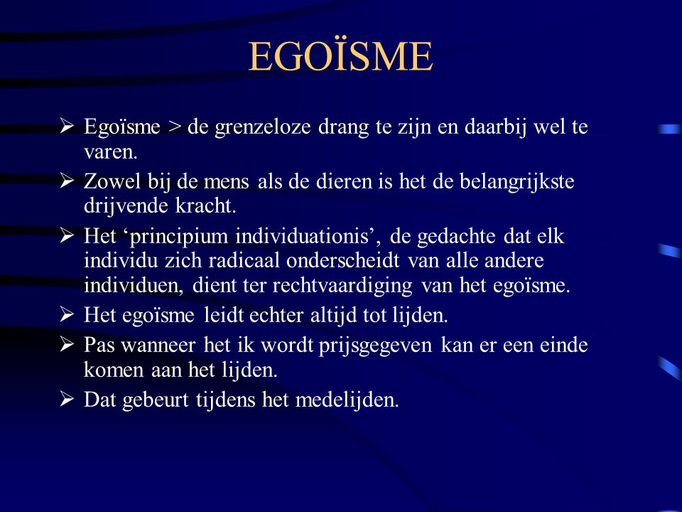 EGOÏSME Egoïsme > de grenzeloze drang te zijn en daarbij wel te varen. Zowel bij de mens als de dieren is het de belangrijkste drijvende kracht.