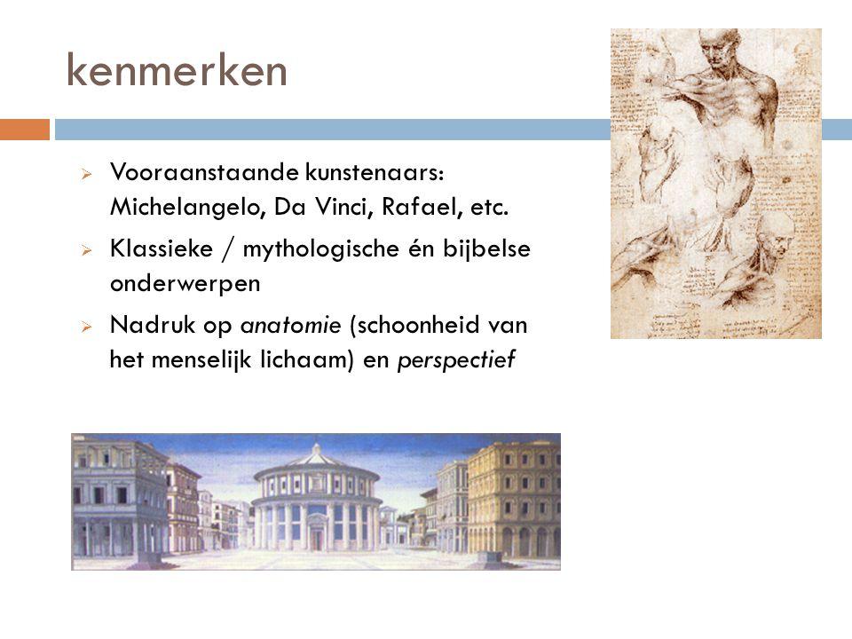 kenmerken Vooraanstaande kunstenaars: Michelangelo, Da Vinci, Rafael, etc. Klassieke / mythologische én bijbelse onderwerpen.