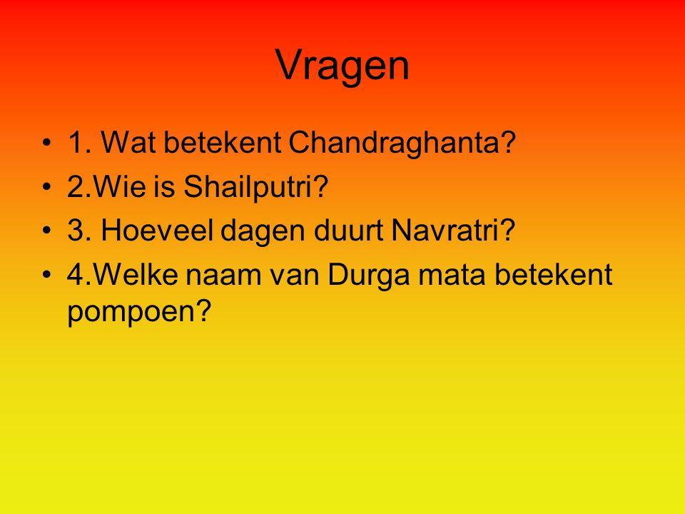 Vragen 1. Wat betekent Chandraghanta 2.Wie is Shailputri