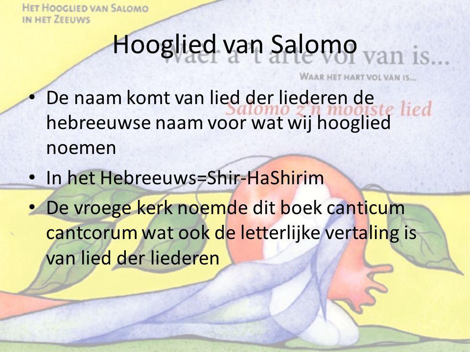 Hooglied van Salomo De naam komt van lied der liederen de hebreeuwse naam voor wat wij hooglied noemen.