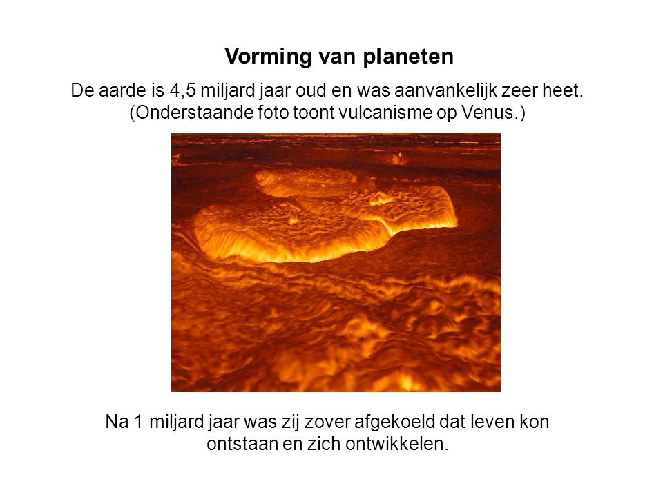 Vorming van planeten De aarde is 4,5 miljard jaar oud en was aanvankelijk zeer heet. (Onderstaande foto toont vulcanisme op Venus.)