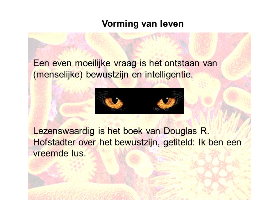 Vorming van leven Een even moeilijke vraag is het ontstaan van (menselijke) bewustzijn en intelligentie.