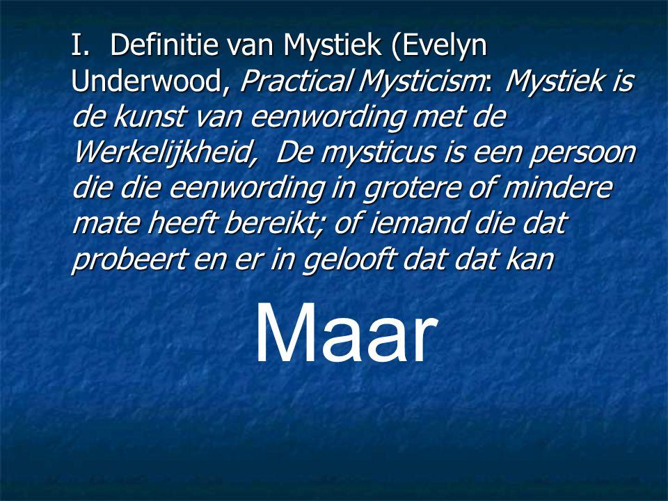 I. Definitie van Mystiek (Evelyn Underwood, Practical Mysticism: Mystiek is de kunst van eenwording met de Werkelijkheid, De mysticus is een persoon die die eenwording in grotere of mindere mate heeft bereikt; of iemand die dat probeert en er in gelooft dat dat kan