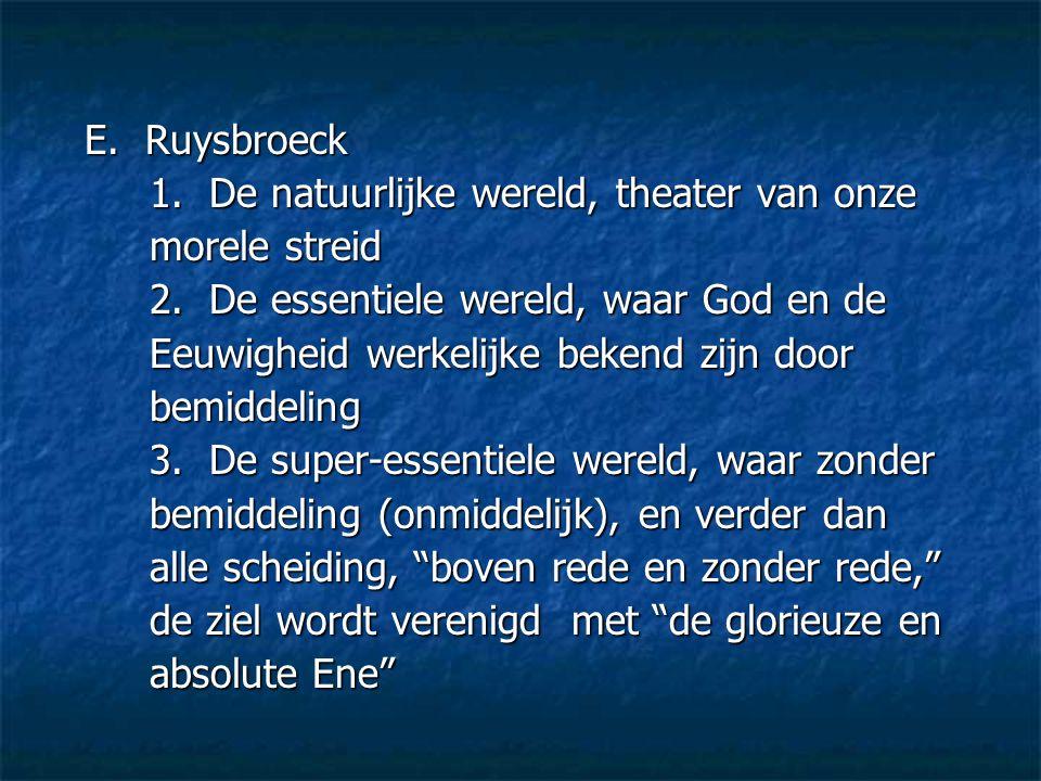 E. Ruysbroeck 1. De natuurlijke wereld, theater van onze. morele streid. 2. De essentiele wereld, waar God en de.