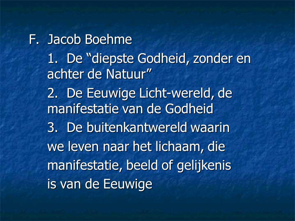 F. Jacob Boehme 1. De diepste Godheid, zonder en achter de Natuur 2. De Eeuwige Licht-wereld, de manifestatie van de Godheid.