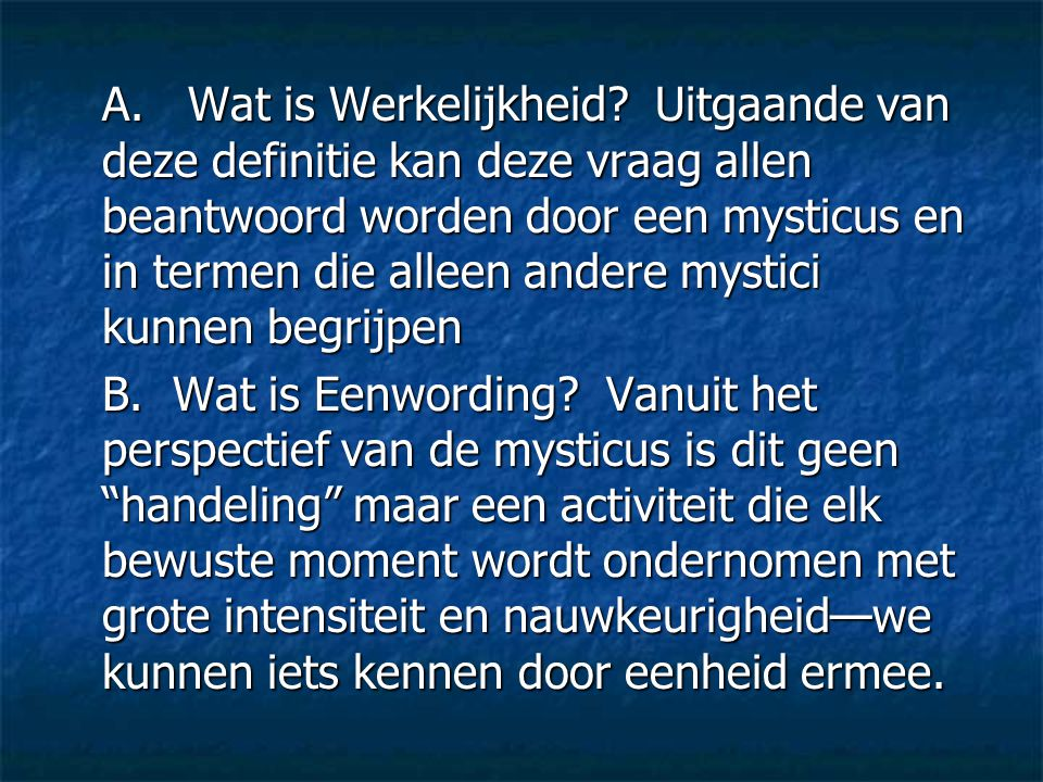 A. Wat is Werkelijkheid Uitgaande van deze definitie kan deze vraag allen beantwoord worden door een mysticus en in termen die alleen andere mystici kunnen begrijpen