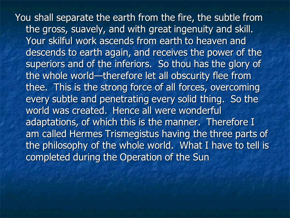 You shall separate the earth from the fire, the subtle from the gross, suavely, and with great ingenuity and skill.