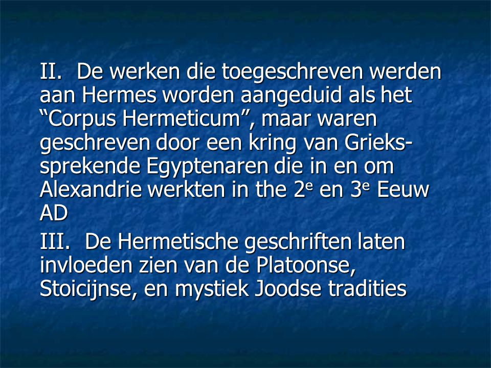 II. De werken die toegeschreven werden aan Hermes worden aangeduid als het Corpus Hermeticum , maar waren geschreven door een kring van Grieks-sprekende Egyptenaren die in en om Alexandrie werkten in the 2e en 3e Eeuw AD