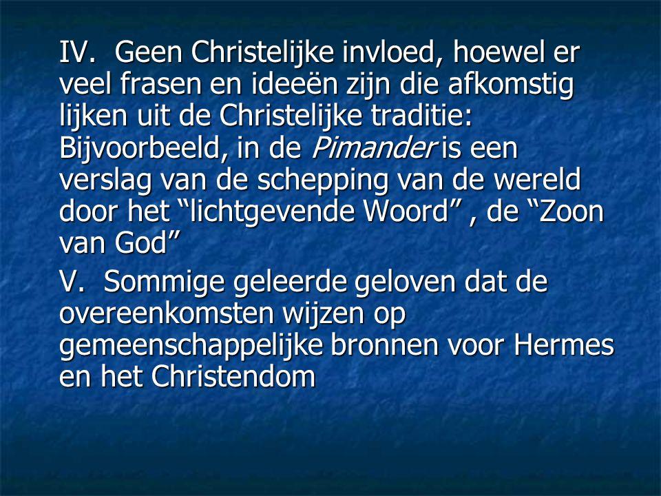 IV. Geen Christelijke invloed, hoewel er veel frasen en ideeën zijn die afkomstig lijken uit de Christelijke traditie: Bijvoorbeeld, in de Pimander is een verslag van de schepping van de wereld door het lichtgevende Woord , de Zoon van God