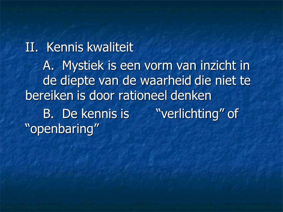 II. Kennis kwaliteit A. Mystiek is een vorm van inzicht in de diepte van de waarheid die niet te bereiken is door rationeel denken.