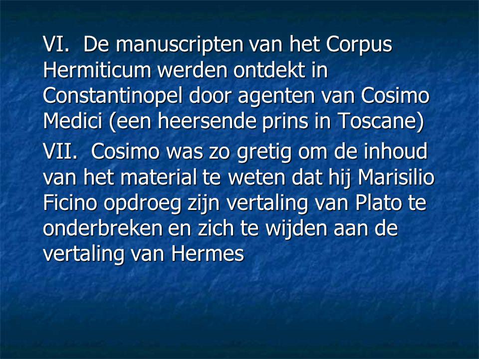 VI. De manuscripten van het Corpus Hermiticum werden ontdekt in Constantinopel door agenten van Cosimo Medici (een heersende prins in Toscane)