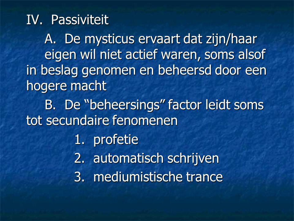 IV. Passiviteit A. De mysticus ervaart dat zijn/haar eigen wil niet actief waren, soms alsof in beslag genomen en beheersd door een hogere macht.