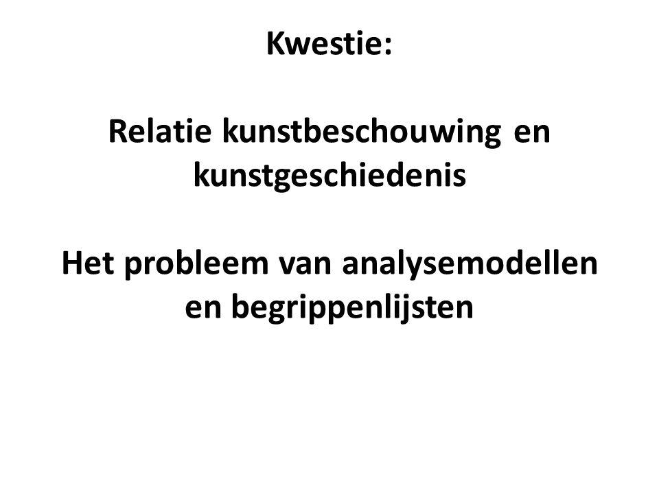 Kwestie: Relatie kunstbeschouwing en kunstgeschiedenis Het probleem van analysemodellen en begrippenlijsten
