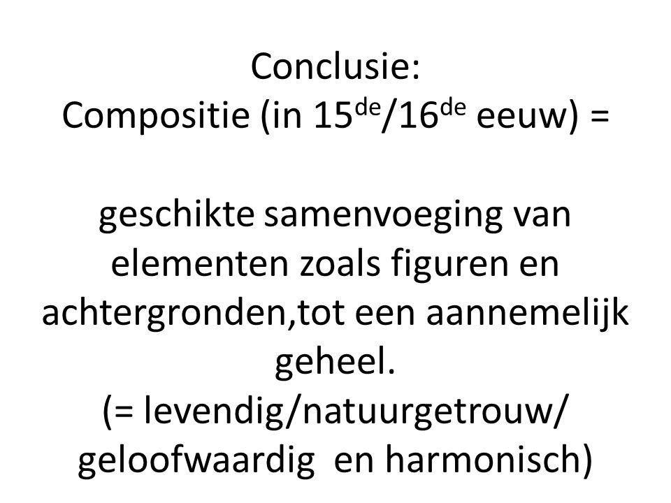 Conclusie: Compositie (in 15de/16de eeuw) = geschikte samenvoeging van elementen zoals figuren en achtergronden,tot een aannemelijk geheel.