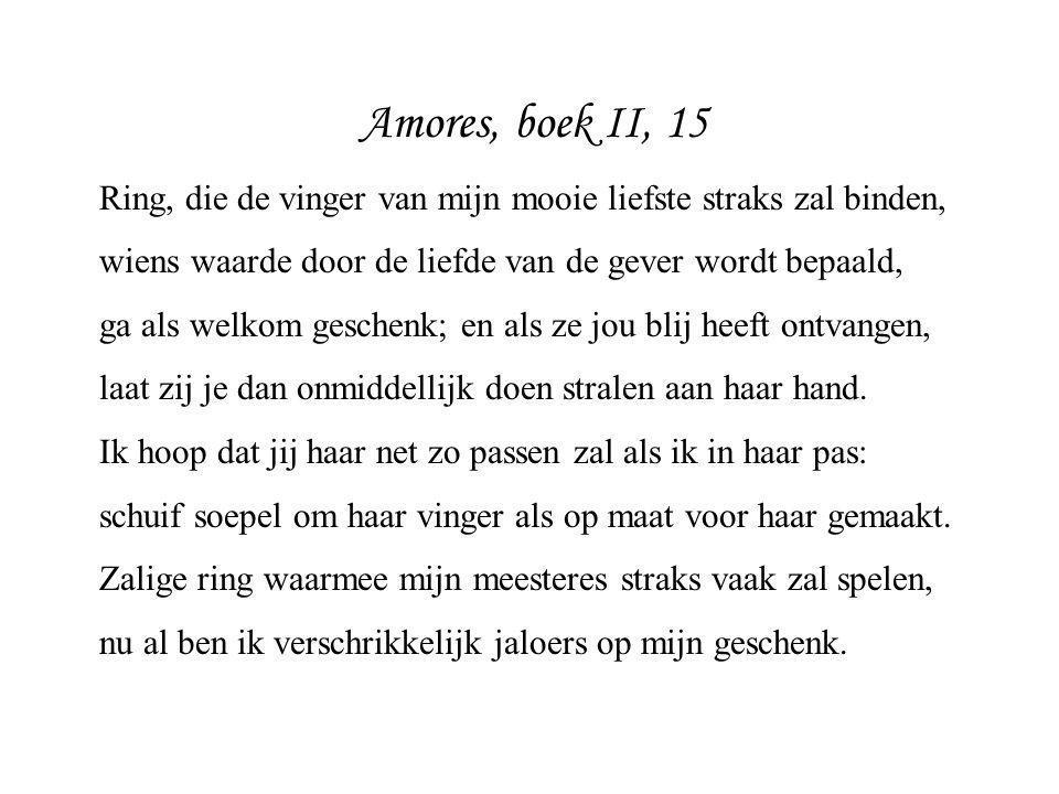 Amores, boek II, 15 Ring, die de vinger van mijn mooie liefste straks zal binden, wiens waarde door de liefde van de gever wordt bepaald,