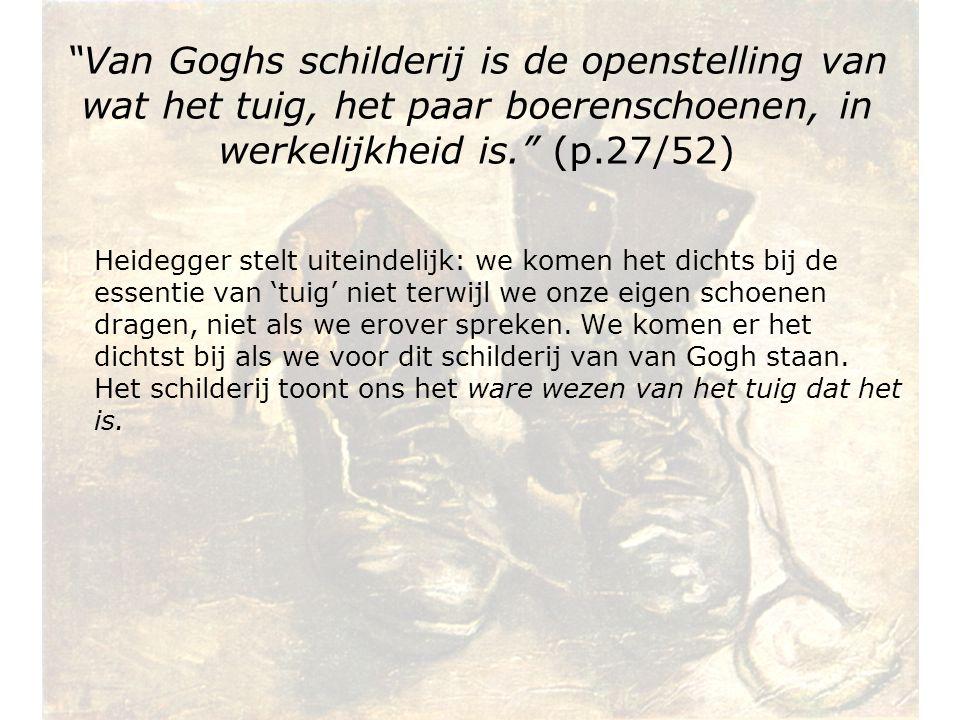 Van Goghs schilderij is de openstelling van wat het tuig, het paar boerenschoenen, in werkelijkheid is. (p.27/52)