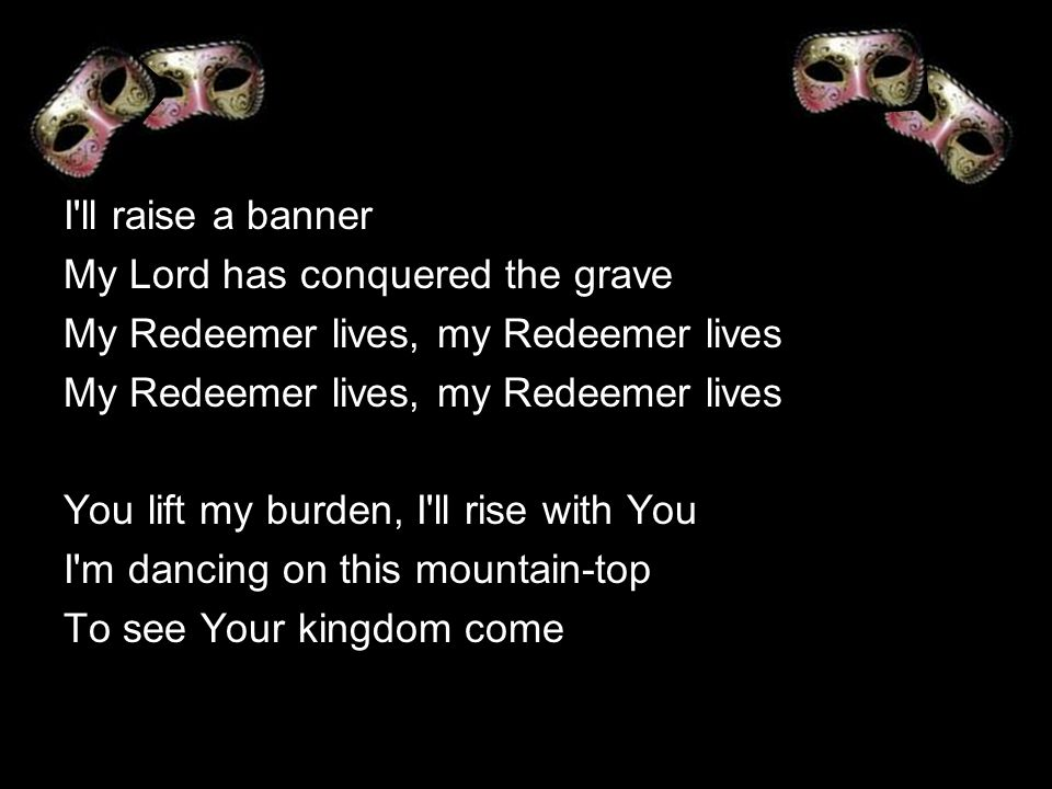 I ll raise a banner My Lord has conquered the grave. My Redeemer lives, my Redeemer lives. You lift my burden, I ll rise with You.