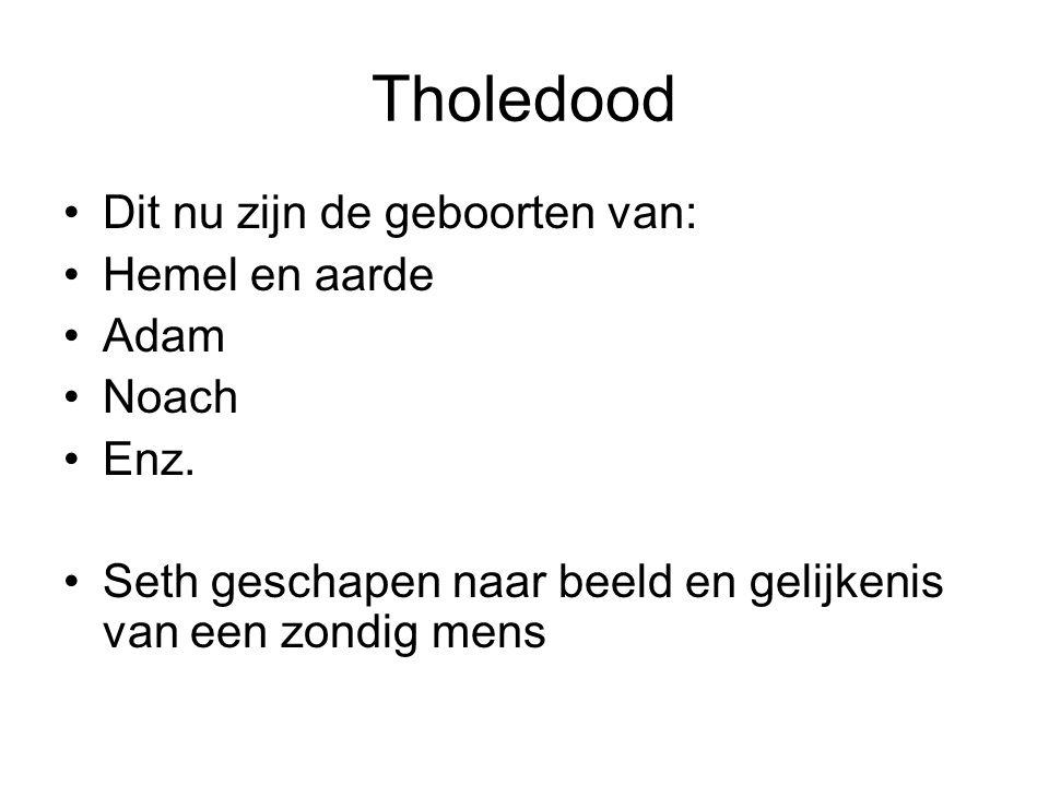 Tholedood Dit nu zijn de geboorten van: Hemel en aarde Adam Noach Enz.