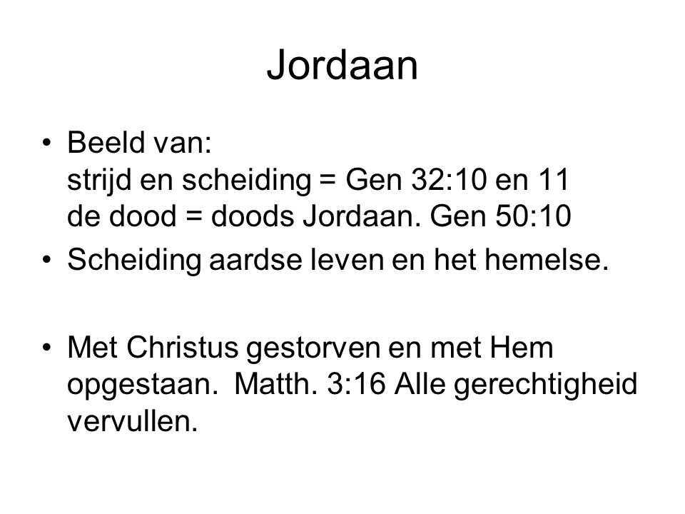 Jordaan Beeld van: strijd en scheiding = Gen 32:10 en 11 de dood = doods Jordaan. Gen 50:10. Scheiding aardse leven en het hemelse.