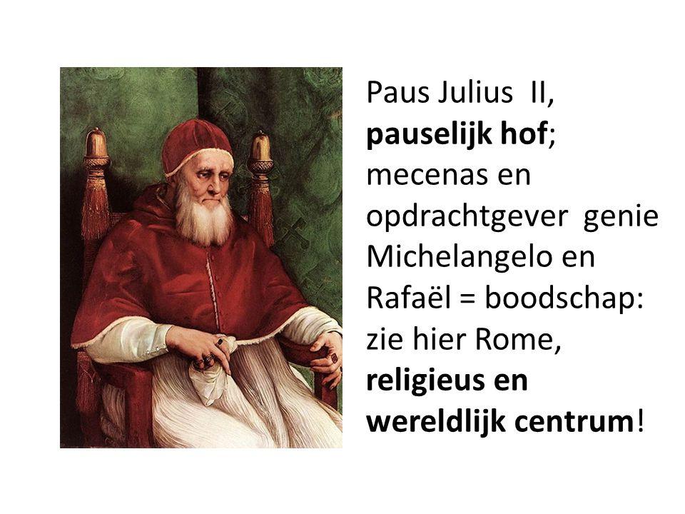 Paus Julius II, pauselijk hof; mecenas en opdrachtgever genie Michelangelo en Rafaël = boodschap: zie hier Rome, religieus en wereldlijk centrum!