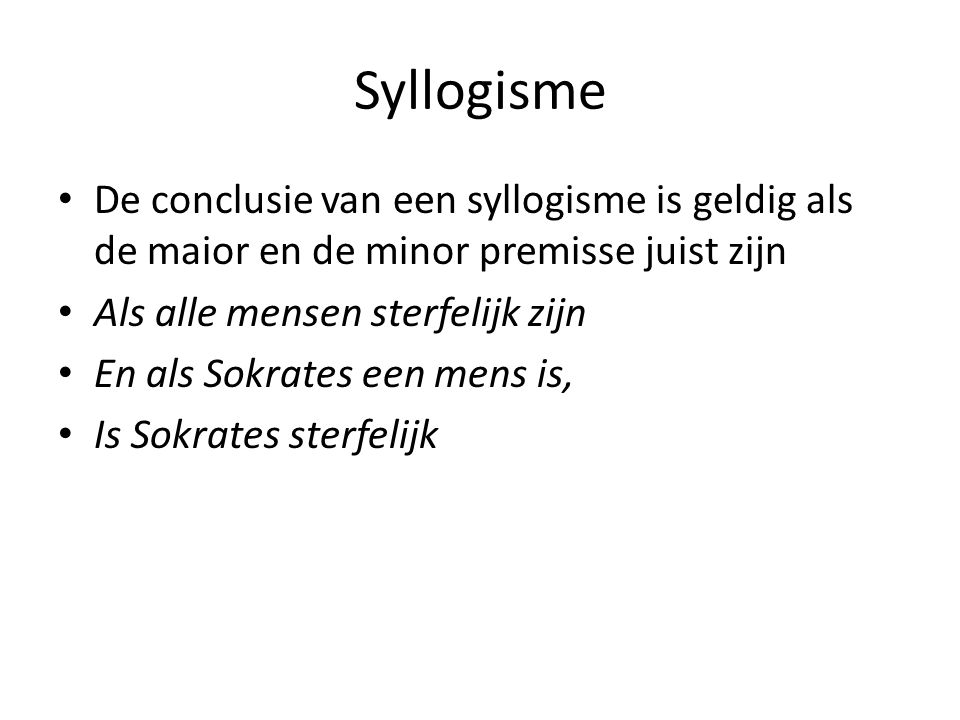Syllogisme De conclusie van een syllogisme is geldig als de maior en de minor premisse juist zijn. Als alle mensen sterfelijk zijn.